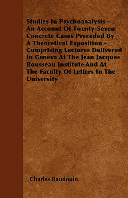 Studies In Psychoanalysis - An Account Of Twenty-Seven Concrete Cases Preceded By A Theoretical Exposition - Comprising Lectures Delivered In Geneva At The Jean Jacques Bousseau Institute And At The Faculty Of Letters In The University by Charles Baudouin