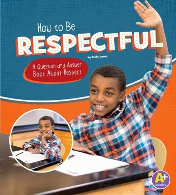 How to Be Respectful: A Question and Answer Book About Respect by Emily James