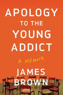 Apology To The Young Addict: A Memoir by James Brown