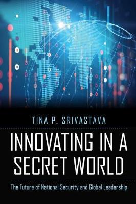 Innovating in a Secret World: The Future of National Security and Global Leadership by Tina P Srivastava