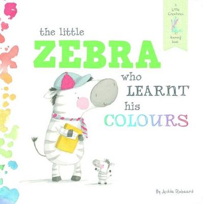 The Little Zebra Who Learnt His Colours: A Little Creatures Learning Book by Jedda Robaard