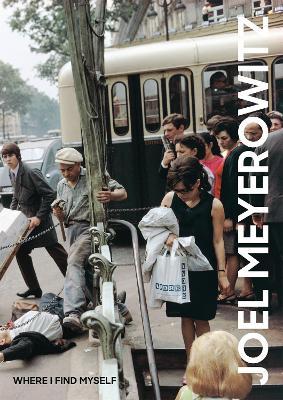 Joel Meyerowitz: Where I Find Myself by Joel Meyerowitz