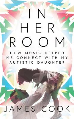 In Her Room: How Music Helped Me Connect With My Autistic Daughter by James Cook