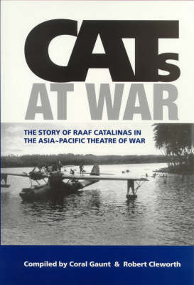 Cats at War: Story of Raaf Catalinas in Asia Paicific Theathre of War by Coral Gaunt