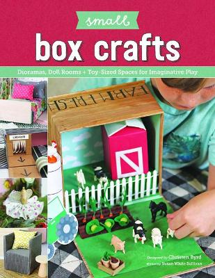 Small Box Crafts: Dioramas, Doll Rooms and Toy-Sized Spaces for Imaginative Play by Christen Byrd