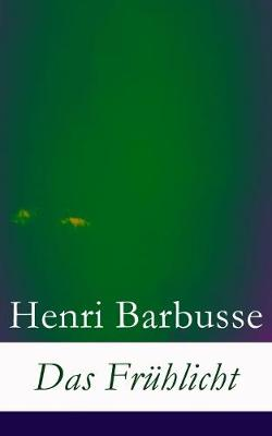 Das Fruhlicht - Vollstandige Deutsche Ausgabe by Henri Barbusse