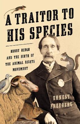 A Traitor to His Species: Henry Bergh and the Birth of the Animal Rights Movement book