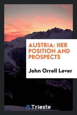 Austria: Her Position and Prospects by John Orrell Lever
