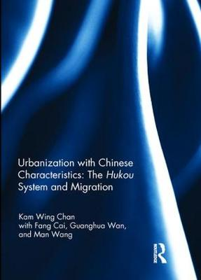 Urbanization with Chinese Characteristics: The Hukou System and Migration by Kam Wing Chan