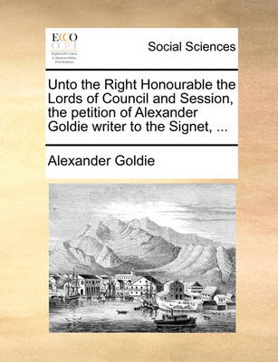 Unto the Right Honourable the Lords of Council and Session, the Petition of Alexander Goldie Writer to the Signet, by Alexander Goldie