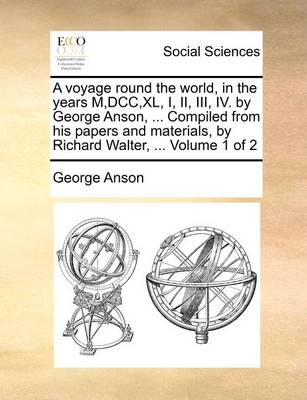 A Voyage Round the World, in the Years M, DCC, XL, I, II, III, IV. by George Anson, ... Compiled from His Papers and Materials, by Richard Walter, ... Volume 1 of 2 by George Anson