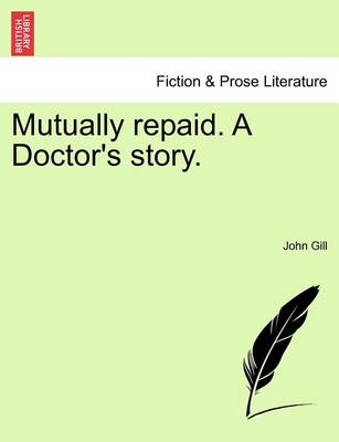 Mutually Repaid. a Doctor's Story. by Dr. John Gill