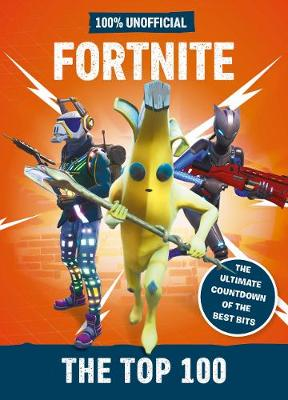 Fortnite - the Top 100 100% Unofficial: The ultimate countdown of the best bits by Egmont Publishing UK