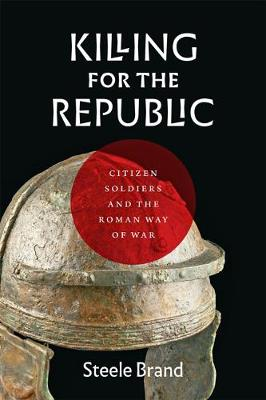 Killing for the Republic: Citizen-Soldiers and the Roman Way of War by Steele Brand