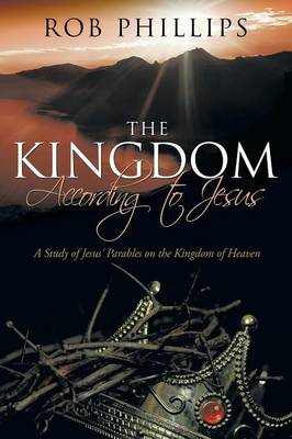 The Kingdom According to Jesus: A Study of Jesus' Parables on the Kingdom of Heaven by Rob Phillips