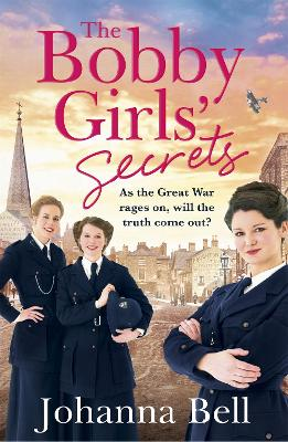 The Bobby Girls' Secrets: Book Two in the gritty, uplifting WW1 series about the first ever female police officers by Johanna Bell