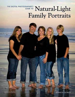 The Digital Photographer's Guide To Natural-light Family Portraits by Jennifer George