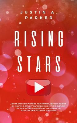 Rising Stars: How To Grow Your Audience, Your Business, And Your Revenue By Creating Short, Captivating Videos About Your Everyday Life With YouTube Marketing (With Actionable Tips To Follow From Successful Youtubers) by Justin a Parker