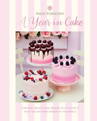 Peggy Porschen: A Year in Cake: Seasonal Recipes and Dreamy Style Secrets From the Prettiest Bakery in the World book