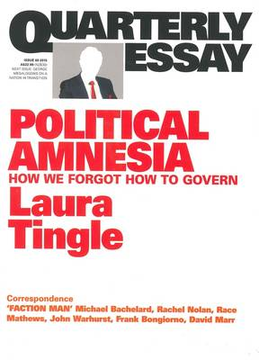 Political Amnesia: How We Forgot How To Govern: Quarterly Essay 60 by Laura Tingle
