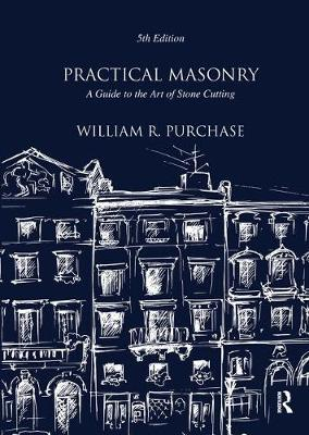 Practical Masonry: A Guide to the Art of Stone Cutting by William R. Purchase