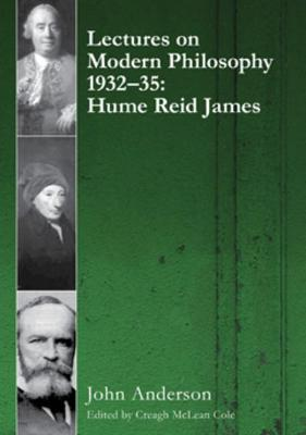 Lectures on Modern Philosophy: Hume, Reid and James 1932-35 by John Anderson