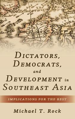 Dictators, Democrats, and Development in Southeast Asia by Michael T. Rock