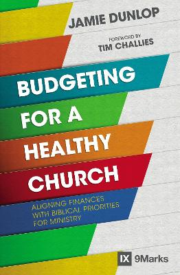 Budgeting for a Healthy Church: Aligning Finances with Biblical Priorities for Ministry by Jamie Dunlop