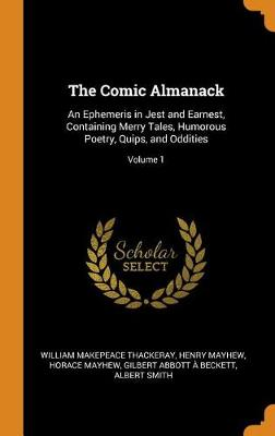 The Comic Almanack: An Ephemeris in Jest and Earnest, Containing Merry Tales, Humorous Poetry, Quips, and Oddities; Volume 1 by William Makepeace Thackeray