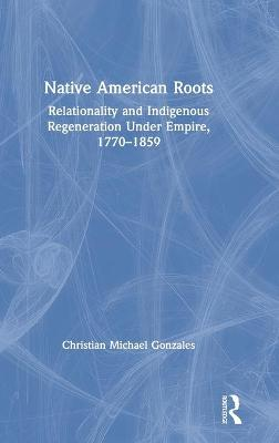 Native American Roots: Relationality and Indigenous Regeneration Under Empire, 1770-1859 by Christian Michael Gonzales