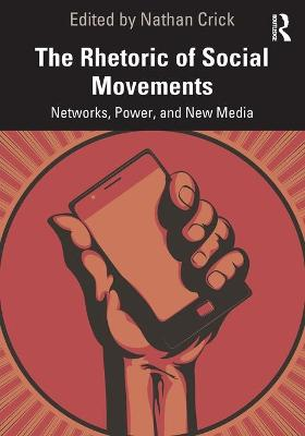 The Rhetoric of Social Movements: Networks, Power, and New Media by Nathan Crick