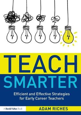 Teach Smarter: Efficient and Effective Strategies for Early Career Teachers by Adam Riches