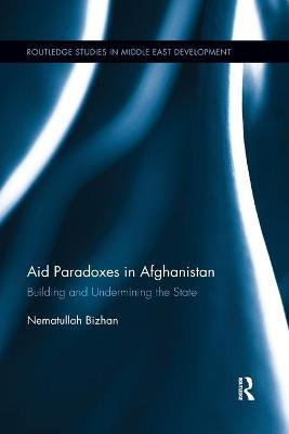 Aid Paradoxes in Afghanistan: Building and Undermining the State by Nematullah Bizhan