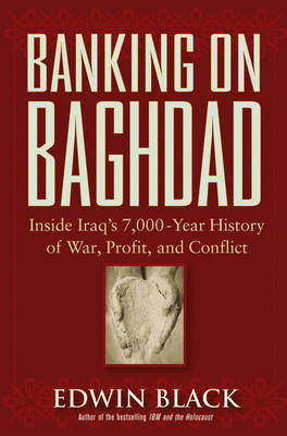 Banking on Baghdad: Inside Iraq's 7000-Year History of War, Profit, and Conflict by Edwin Black