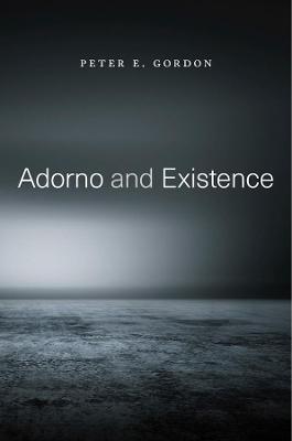 Adorno and Existence by Peter E. Gordon