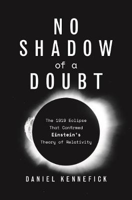 No Shadow of a Doubt: The 1919 Eclipse That Confirmed Einstein's Theory of Relativity by Daniel Kennefick