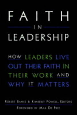 Faith in Leadership: How Leaders Live Out Their Faith in Their Work and Why it Matters by Robert Banks