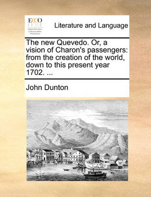 The New Quevedo. Or, a Vision of Charon's Passengers: From the Creation of the World, Down to This Present Year 1702. by John Dunton