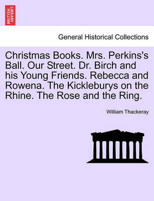 Christmas Books. Mrs. Perkins's Ball. Our Street. Dr. Birch and His Young Friends. Rebecca and Rowena. the Kickleburys on the Rhine. the Rose and the Ring. by William Makepeace Thackeray