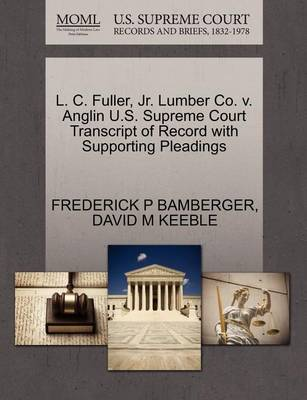 L. C. Fuller, Jr. Lumber Co. V. Anglin U.S. Supreme Court Transcript of Record with Supporting Pleadings by Frederick P Bamberger