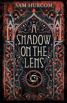A Shadow on the Lens: The most Gothic, claustrophobic, wonderfully dark thriller to grip you this winter by Sam Hurcom