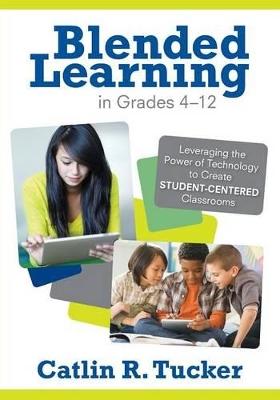 Blended Learning in Grades 4-12 by Catlin R. Tucker