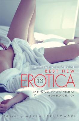 The Mammoth Book Of Best New Erotica Vol 13 by Maxim Jakubowski