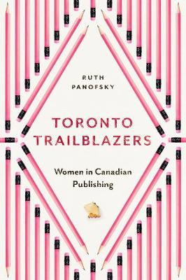Toronto Trailblazers: Women in Canadian Publishing by Ruth Panofsky