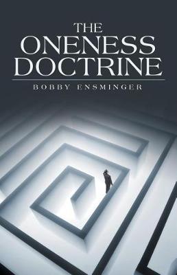 The Oneness Doctrine by Bobby Ensminger