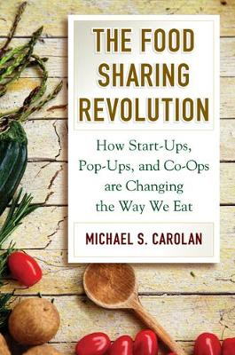 The Food Sharing Revolution: How Start-Ups, Pop-Ups, and Co-Ops Are Changing the Way We Eat by Michael S Carolan