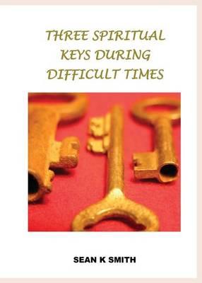 Three Spiritual Keys During Difficult Times by Sean K. Smith