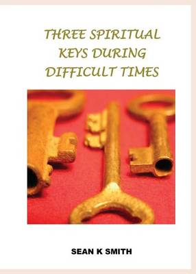 Three Spiritual Keys During Difficult Times by Sean K Smith
