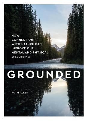 Grounded: How connection with nature can improve our mental and physical wellbeing by Ruth Allen