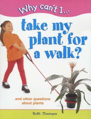 WHY CAN'T I TAKE MY PLANT FOR WALK by Ruth Thomson